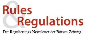 Rules & Regulations - Der Regulierungs-Newsletter der Börsen-Zeitung